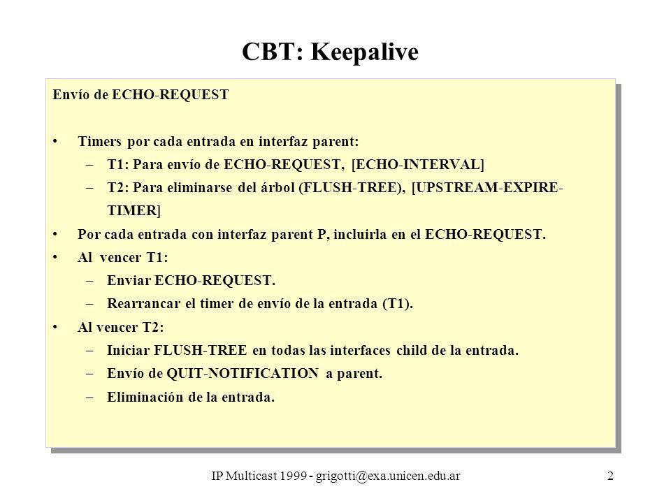 IP Multicast 1999 - grigotti@exa.unicen.edu.ar3 CBT: Keepalive Recepción de ECHO-REQUEST T3: Timer para eliminación de una interfaz child en una entrada [DOWNSTREAM-EXPIRE-TIME].