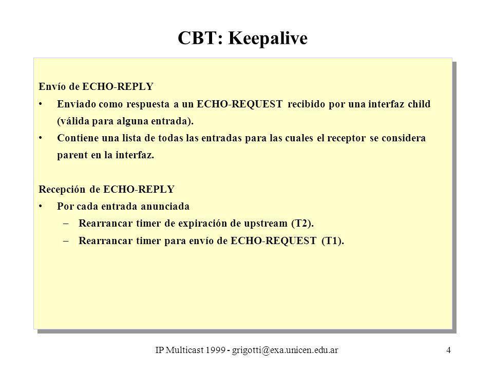 IP Multicast 1999 - grigotti@exa.unicen.edu.ar4 CBT: Keepalive Envío de ECHO-REPLY Enviado como respuesta a un ECHO-REQUEST recibido por una interfaz child (válida para alguna entrada).