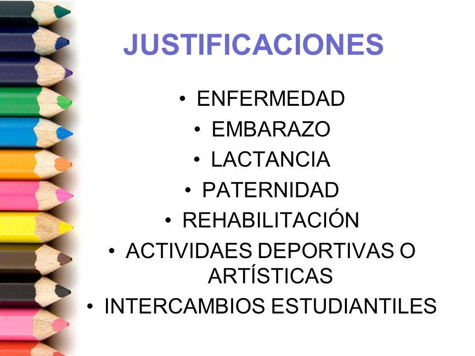 JUSTIFICACIONES ENFERMEDAD EMBARAZO LACTANCIA PATERNIDAD REHABILITACIÓN ACTIVIDAES DEPORTIVAS O ARTÍSTICAS INTERCAMBIOS ESTUDIANTILES