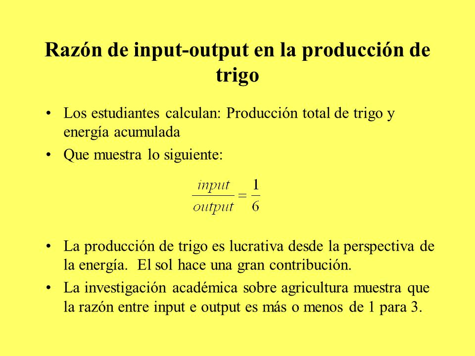 Razón de input-output en la producción de trigo Los estudiantes calculan: Producción total de trigo y energía acumulada Que muestra lo siguiente: La producción de trigo es lucrativa desde la perspectiva de la energía.
