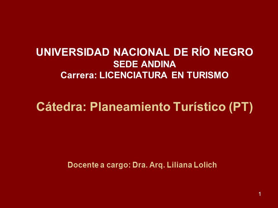 1 UNIVERSIDAD NACIONAL DE RÍO NEGRO SEDE ANDINA Carrera: LICENCIATURA EN TURISMO Cátedra: Planeamiento Turístico (PT) Docente a cargo: Dra. Arq. Lilia