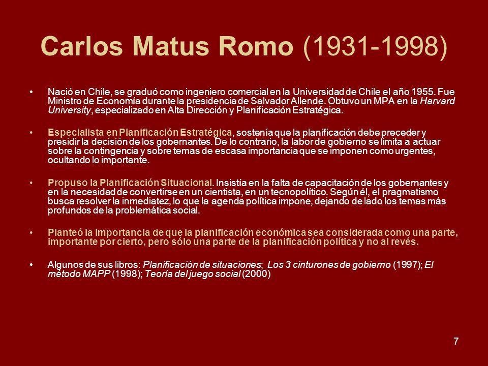 7 Carlos Matus Romo (1931-1998) Nació en Chile, se graduó como ingeniero comercial en la Universidad de Chile el año 1955. Fue Ministro de Economía du