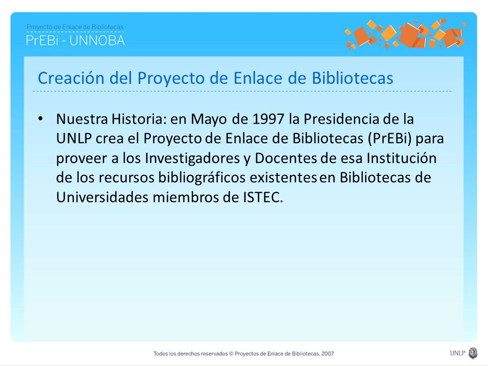 Creación del Proyecto de Enlace de Bibliotecas Nuestra Historia: en Mayo de 1997 la Presidencia de la UNLP crea el Proyecto de Enlace de Bibliotecas (PrEBi) para proveer a los Investigadores y Docentes de esa Institución de los recursos bibliográficos existentes en Bibliotecas de Universidades miembros de ISTEC.