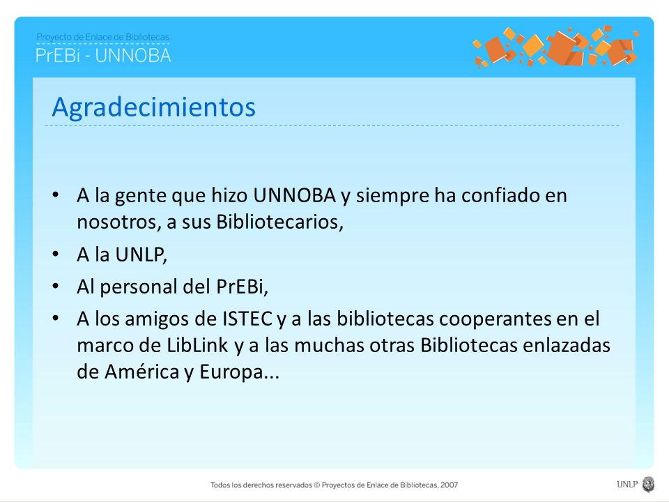 Agradecimientos A la gente que hizo UNNOBA y siempre ha confiado en nosotros, a sus Bibliotecarios, A la UNLP, Al personal del PrEBi, A los amigos de ISTEC y a las bibliotecas cooperantes en el marco de LibLink y a las muchas otras Bibliotecas enlazadas de América y Europa...