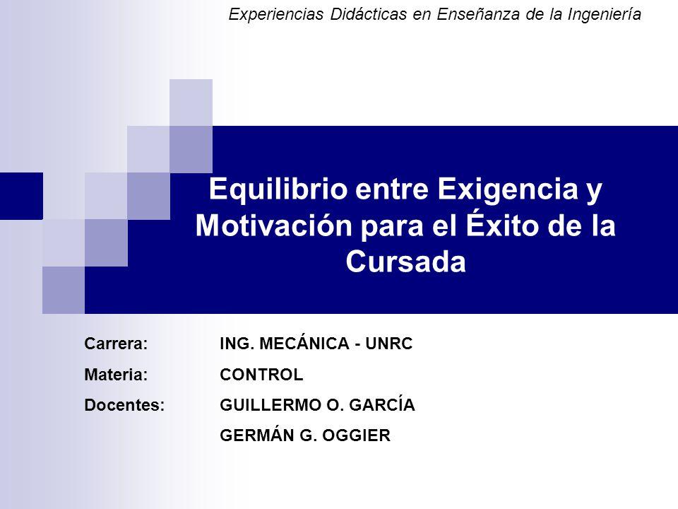 Equilibrio entre Exigencia y Motivación para el Éxito de la Cursada Carrera: ING. MECÁNICA - UNRC Materia:CONTROL Docentes:GUILLERMO O. GARCÍA GERMÁN
