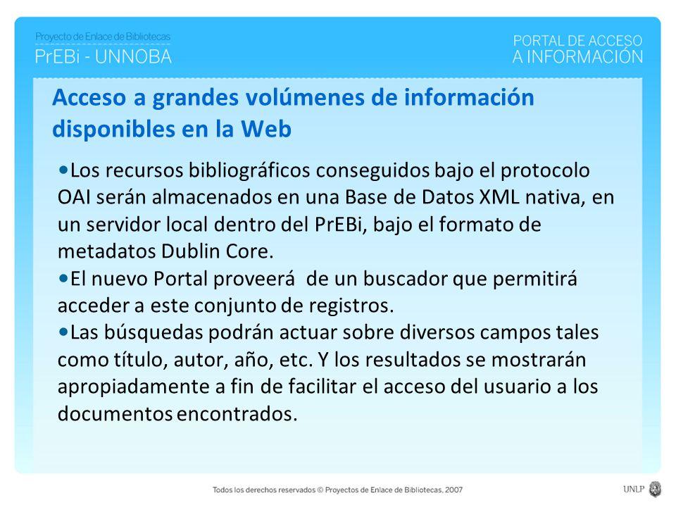 Acceso a grandes volúmenes de información disponibles en la Web Los recursos bibliográficos conseguidos bajo el protocolo OAI serán almacenados en una Base de Datos XML nativa, en un servidor local dentro del PrEBi, bajo el formato de metadatos Dublin Core.