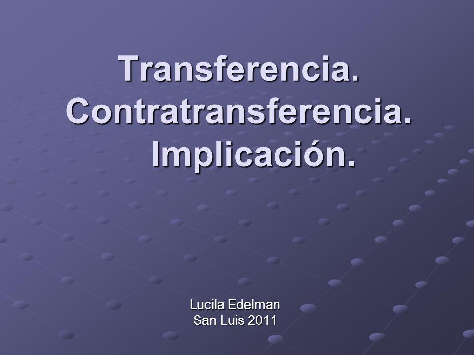 Transferencia. Contratransferencia. Implicación. Lucila Edelman San Luis 2011