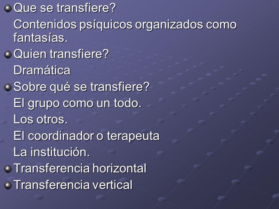 Que se transfiere? Contenidos psíquicos organizados como fantasías. Quien transfiere? Dramática Sobre qué se transfiere? El grupo como un todo. Los ot