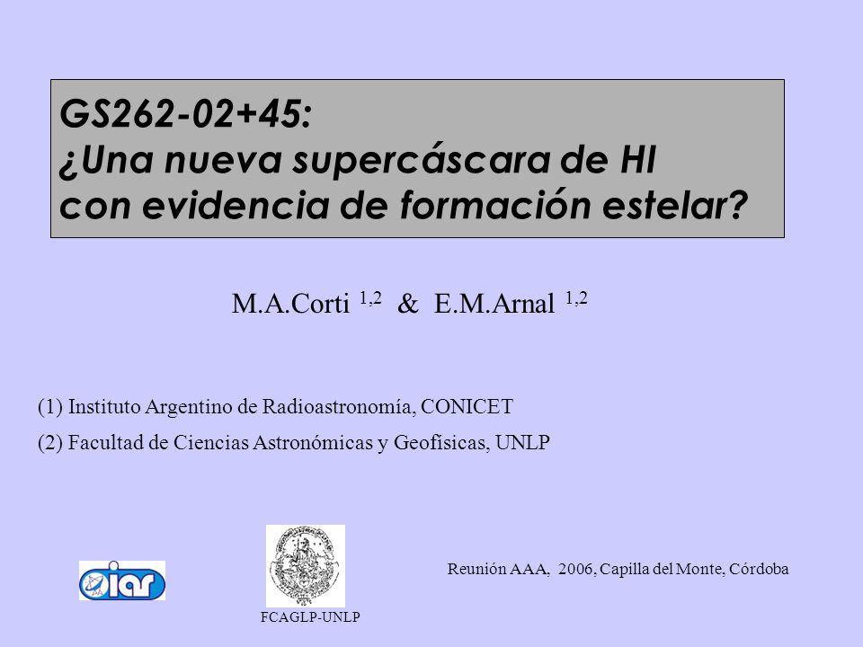M.A.Corti 1,2 & E.M.Arnal 1,2 (1) Instituto Argentino de Radioastronomía, CONICET (2) Facultad de Ciencias Astronómicas y Geofísicas, UNLP Reunión AAA, 2006, Capilla del Monte, Córdoba FCAGLP-UNLP GS262-02+45: ¿Una nueva supercáscara de HI con evidencia de formación estelar