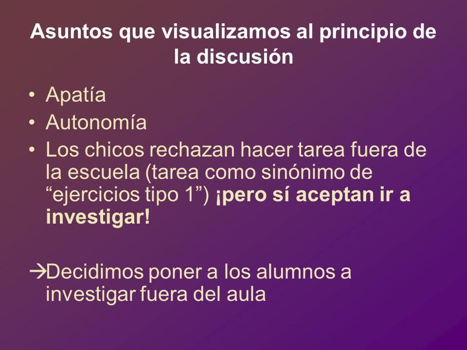Asuntos que visualizamos al principio de la discusión Apatía Autonomía Los chicos rechazan hacer tarea fuera de la escuela (tarea como sinónimo de ejercicios tipo 1) ¡pero sí aceptan ir a investigar.