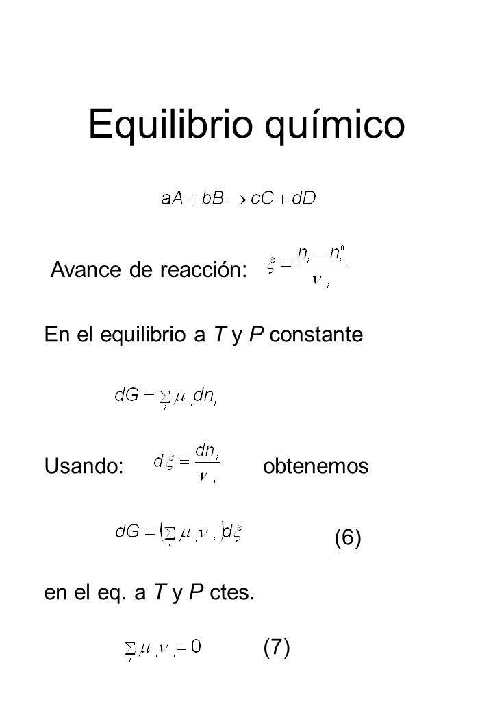 Equilibrio químico Avance de reacción: En el equilibrio a T y P constante Usando: (6) obtenemos en el eq. a T y P ctes. (7)