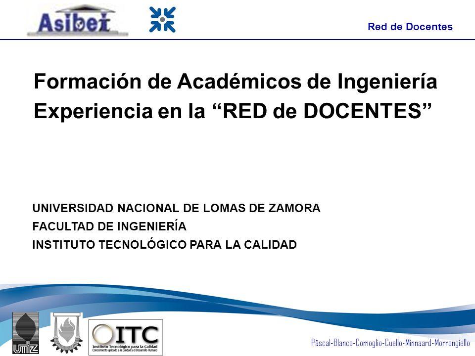 Päscal-Blanco-Comoglio-Cuello-Minnaard-Morrongiello Formación de Académicos de Ingeniería Experiencia en la RED de DOCENTES UNIVERSIDAD NACIONAL DE LOMAS DE ZAMORA FACULTAD DE INGENIERÍA INSTITUTO TECNOLÓGICO PARA LA CALIDAD Red de Docentes
