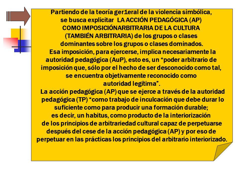 Partiendo de la teoría ger1eral de la violencia simbólica, se busca explicitar LA ACCIÓN PEDAGÓGICA (AP) COMO IMPOSICIÓNARBITRARIA DE LA CULTURA (TAMB