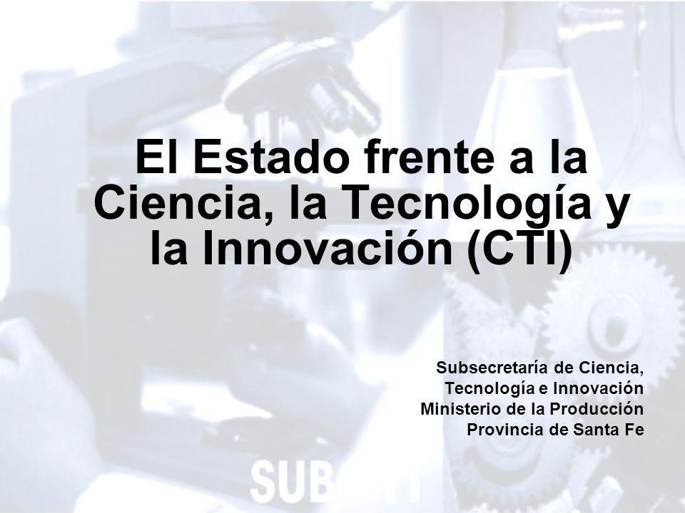 1 El Estado frente a la Ciencia, la Tecnología y la Innovación (CTI) Subsecretaría de Ciencia, Tecnología e Innovación Ministerio de la Producción Provincia de Santa Fe