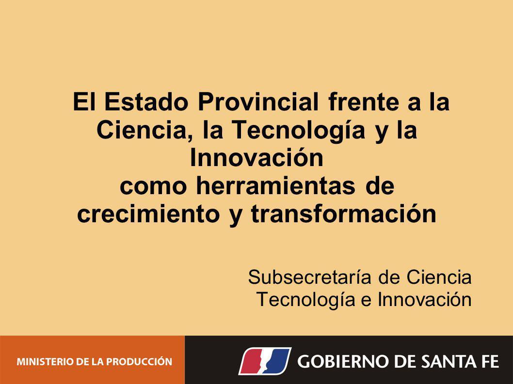 El Estado Provincial frente a la Ciencia, la Tecnología y la Innovación como herramientas de crecimiento y transformación Subsecretaría de Ciencia Tec