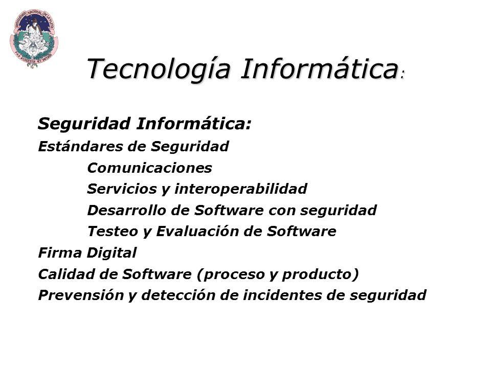 Tecnología Informática : Seguridad Informática: Estándares de Seguridad Comunicaciones Servicios y interoperabilidad Desarrollo de Software con seguridad Testeo y Evaluación de Software Firma Digital Calidad de Software (proceso y producto) Prevensión y detección de incidentes de seguridad