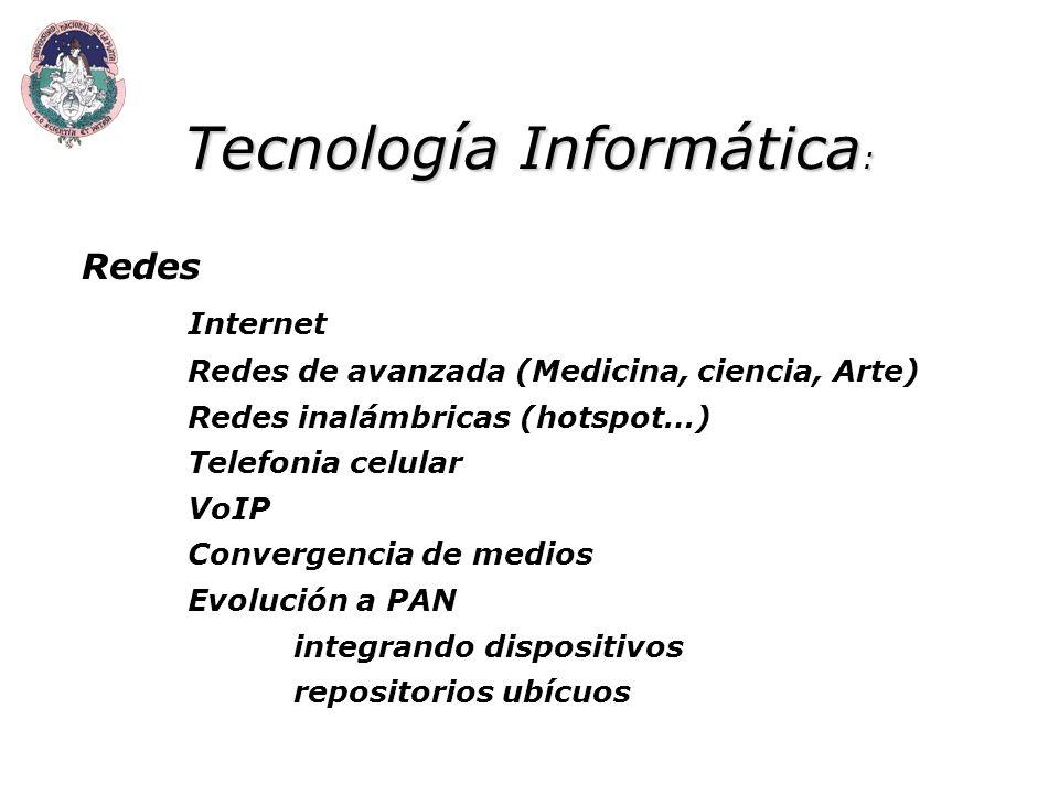 Tecnología Informática : Redes Internet Redes de avanzada (Medicina, ciencia, Arte) Redes inalámbricas (hotspot…) Telefonia celular VoIP Convergencia de medios Evolución a PAN integrando dispositivos repositorios ubícuos