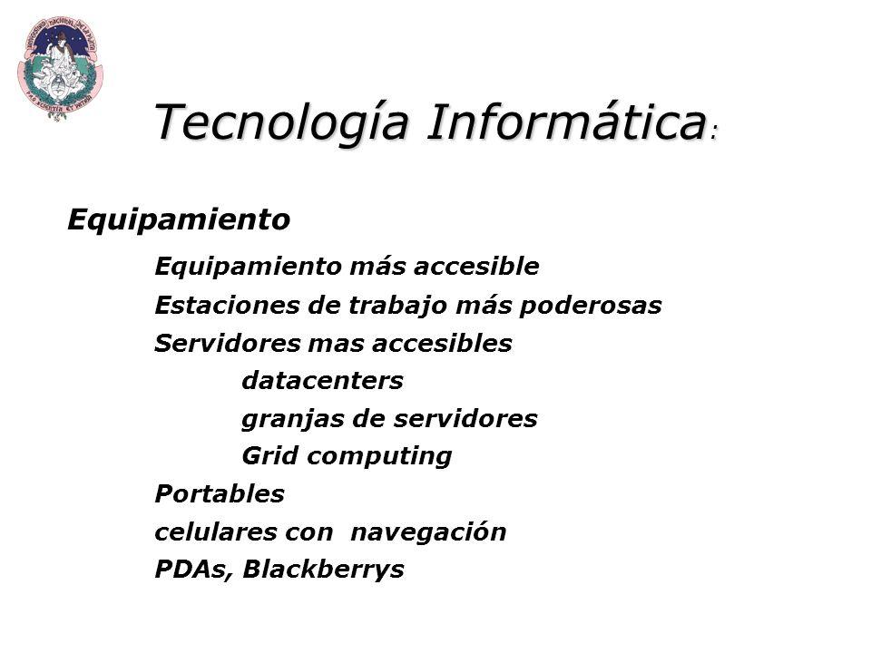 Tecnología Informática : Equipamiento Equipamiento más accesible Estaciones de trabajo más poderosas Servidores mas accesibles datacenters granjas de servidores Grid computing Portables celulares con navegación PDAs, Blackberrys
