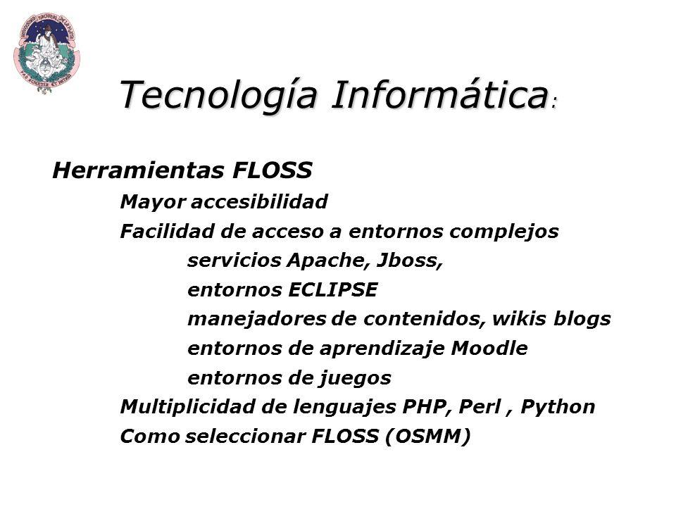 Tecnología Informática : Herramientas FLOSS Mayor accesibilidad Facilidad de acceso a entornos complejos servicios Apache, Jboss, entornos ECLIPSE manejadores de contenidos, wikis blogs entornos de aprendizaje Moodle entornos de juegos Multiplicidad de lenguajes PHP, Perl, Python Como seleccionar FLOSS (OSMM)