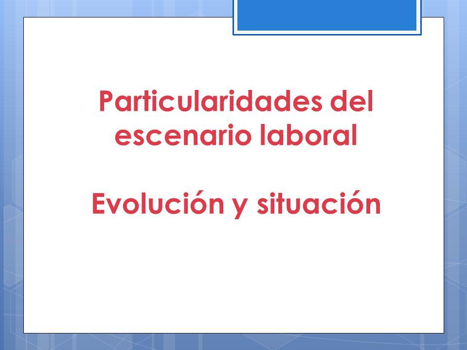 Particularidades del escenario laboral Evolución y situación