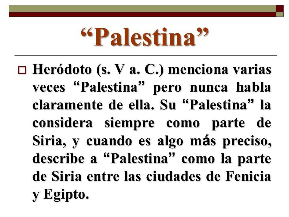 Palestina Heródoto (s. V a. C.) menciona varias veces Palestina pero nunca habla claramente de ella. Su Palestina la considera siempre como parte de S