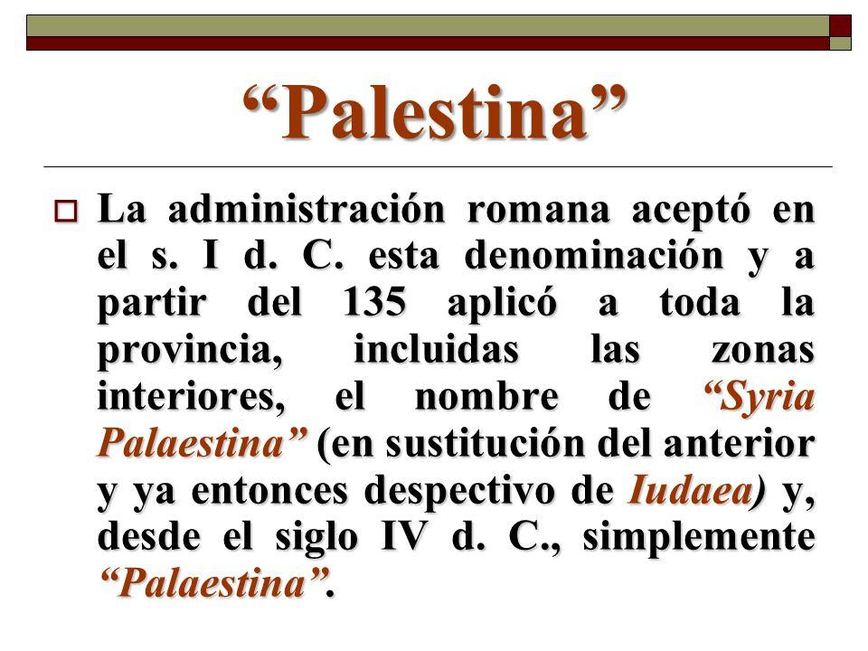 Palestina La administración romana aceptó en el s. I d. C. esta denominación y a partir del 135 aplicó a toda la provincia, incluidas las zonas interi