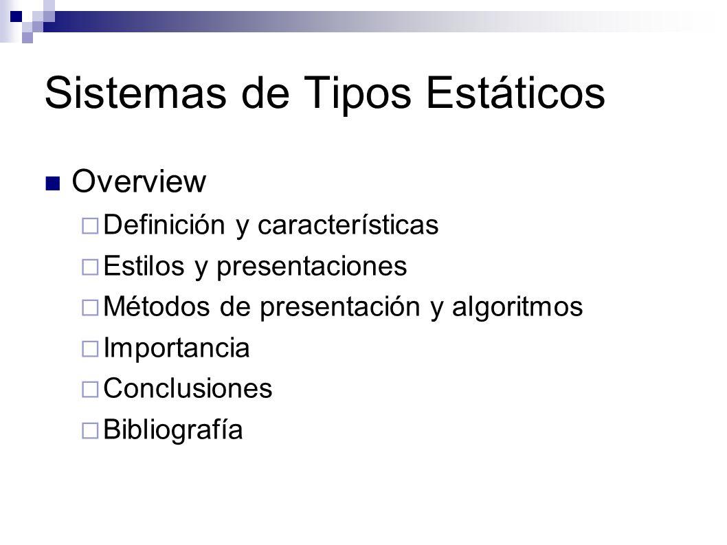 Sistemas de Tipos Estáticos Overview Definición y características Estilos y presentaciones Métodos de presentación y algoritmos Importancia Conclusion