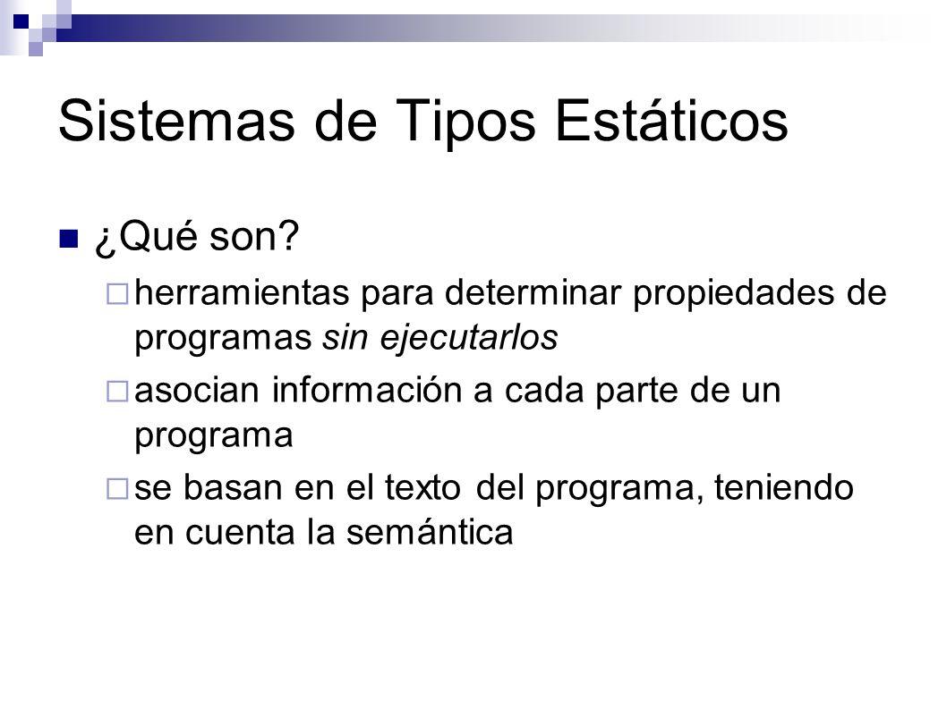 Sistemas de Tipos Estáticos ¿Qué son? herramientas para determinar propiedades de programas sin ejecutarlos asocian información a cada parte de un pro
