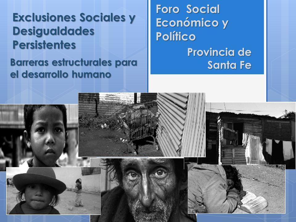 Exclusiones Sociales y Desigualdades Persistentes Barreras estructurales para el desarrollo humano Foro Social Económico y Político Provincia de Santa
