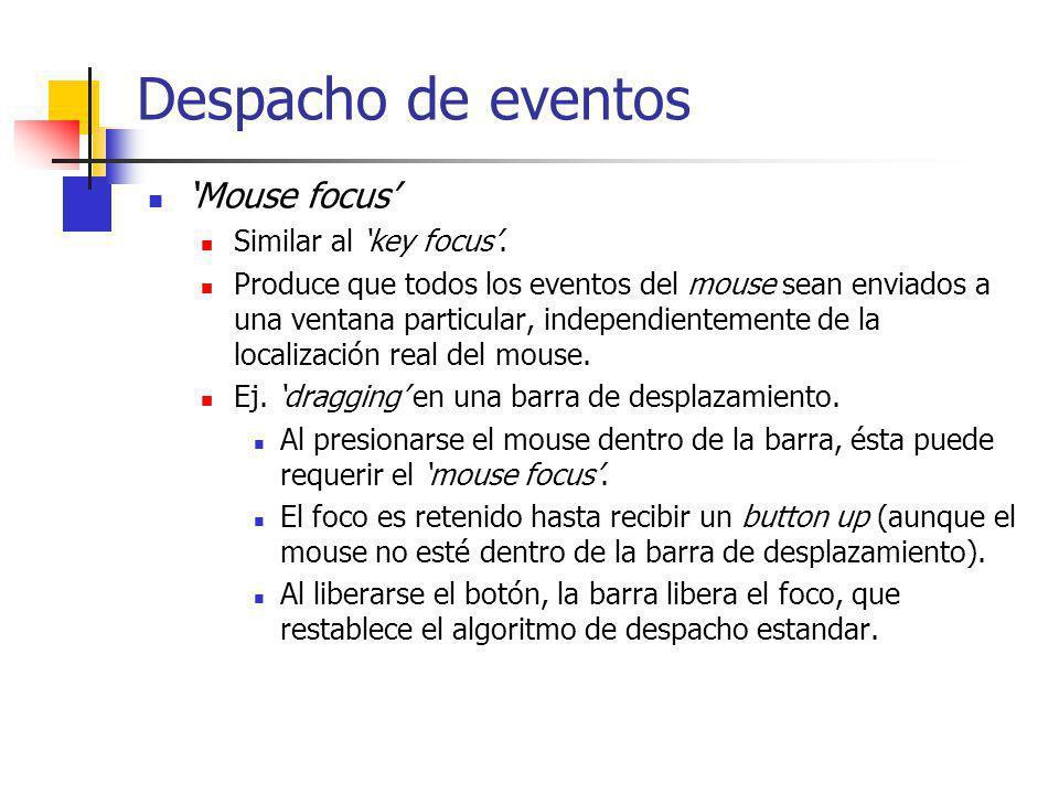 Despacho de eventos Mouse focus Similar al key focus. Produce que todos los eventos del mouse sean enviados a una ventana particular, independientemen