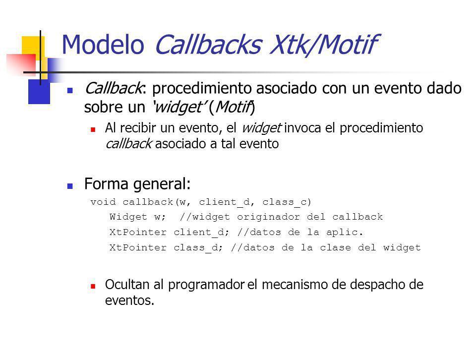 Modelo Callbacks Xtk/Motif Callback: procedimiento asociado con un evento dado sobre un widget (Motif) Al recibir un evento, el widget invoca el proce
