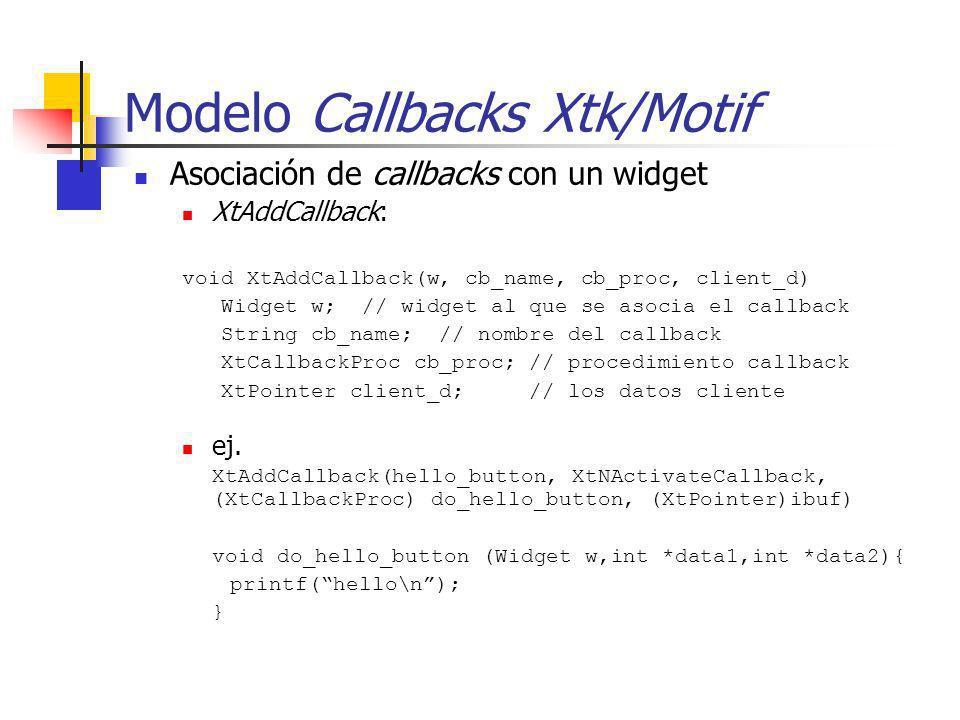 Modelo Callbacks Xtk/Motif Asociación de callbacks con un widget XtAddCallback: void XtAddCallback(w, cb_name, cb_proc, client_d) Widget w; // widget