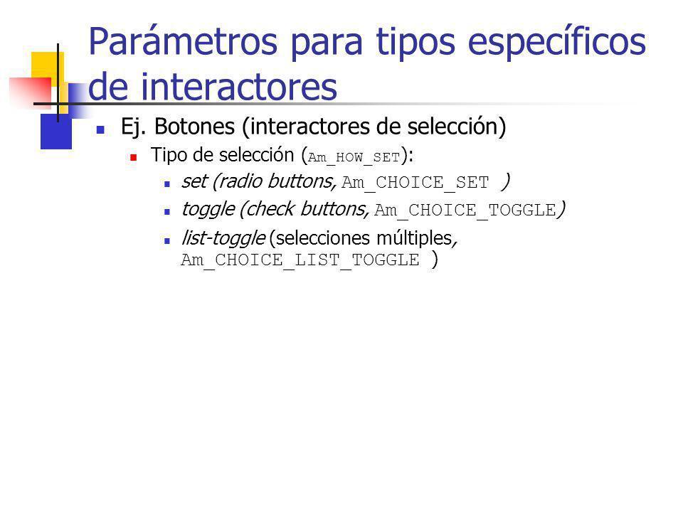 Parámetros para tipos específicos de interactores Ej. Botones (interactores de selección) Tipo de selección ( Am_HOW_SET ): set (radio buttons, Am_CHO