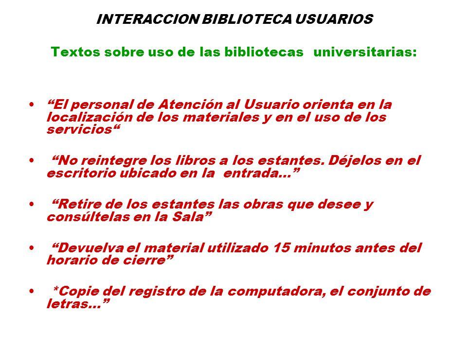 INTERACCION BIBLIOTECA USUARIOS Textos sobre uso de las bibliotecas universitarias: El personal de Atención al Usuario orienta en la localización de los materiales y en el uso de los servicios No reintegre los libros a los estantes.