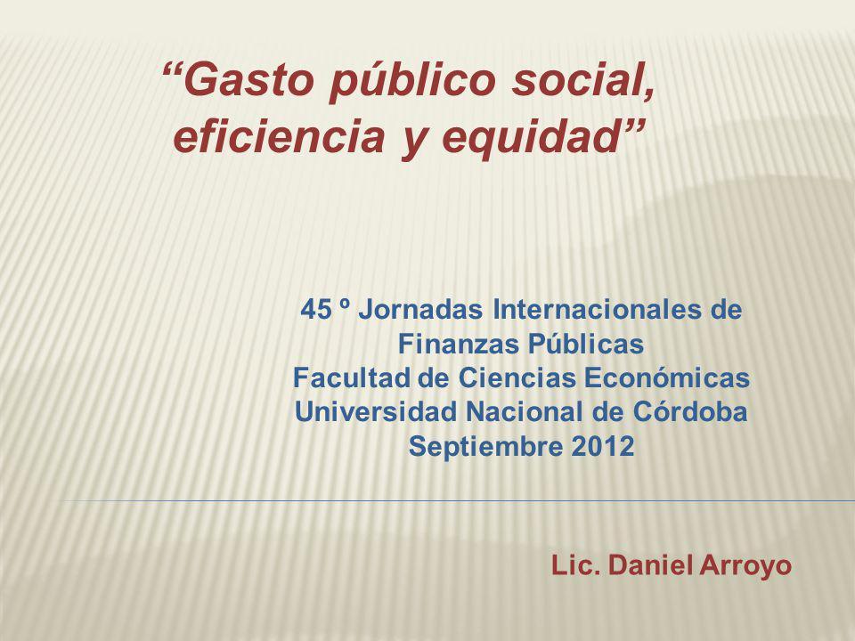 Lic. Daniel Arroyo Gasto público social, eficiencia y equidad 45 º Jornadas Internacionales de Finanzas Públicas Facultad de Ciencias Económicas Unive