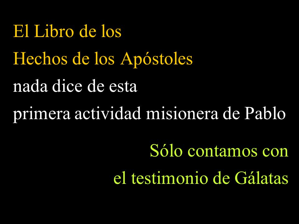 El Libro de los Hechos de los Apóstoles nada dice de esta primera actividad misionera de Pablo Sólo contamos con el testimonio de Gálatas