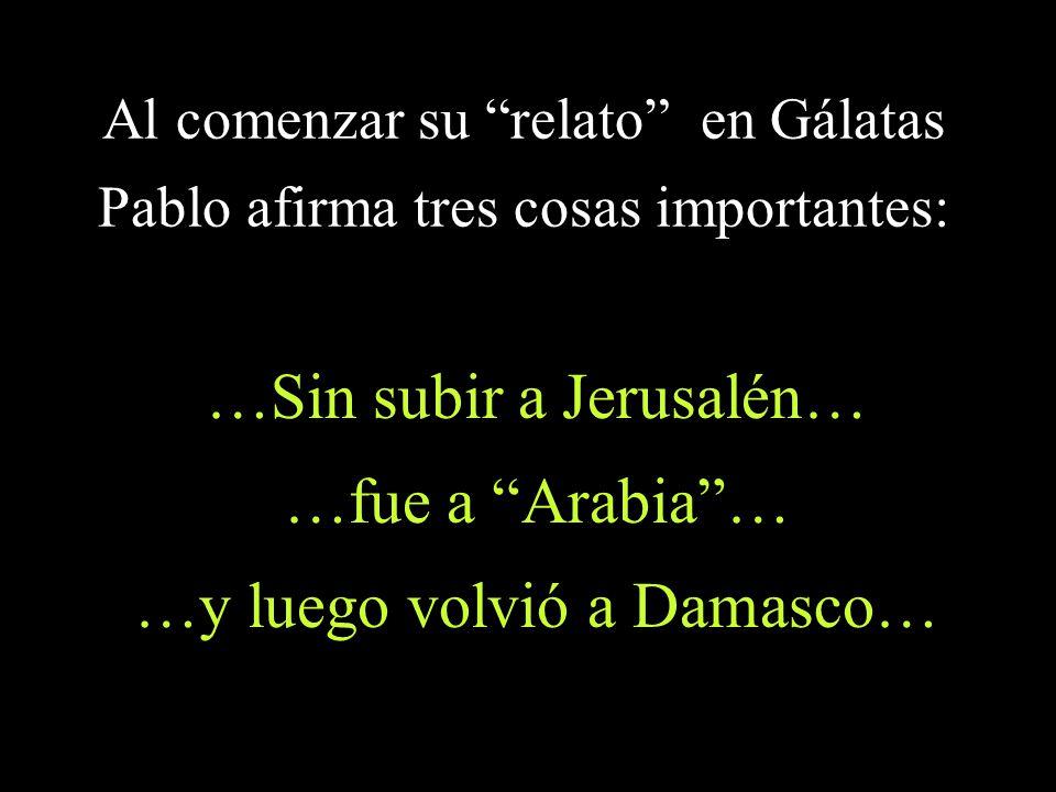 Al comenzar su relato en Gálatas Pablo afirma tres cosas importantes: …Sin subir a Jerusalén… …fue a Arabia… …y luego volvió a Damasco…