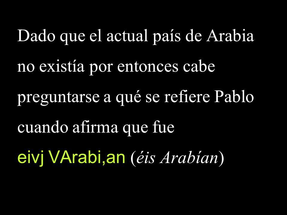 Dado que el actual país de Arabia no existía por entonces cabe preguntarse a qué se refiere Pablo cuando afirma que fue eivj VArabi,an (éis Arabían)