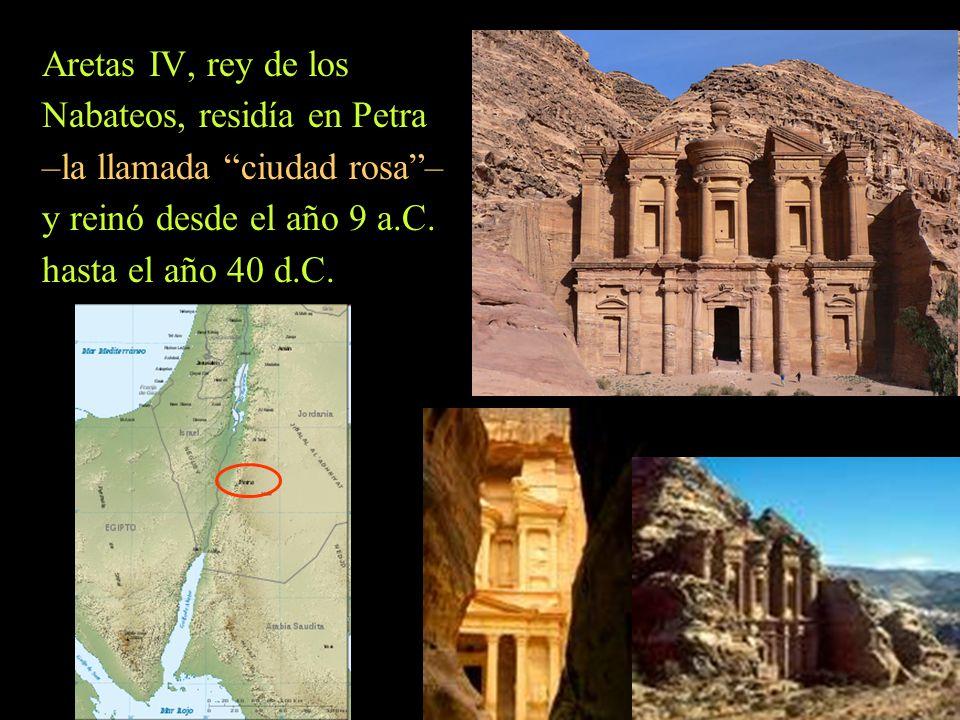 Aretas IV, rey de los Nabateos, residía en Petra –la llamada ciudad rosa– y reinó desde el año 9 a.C. hasta el año 40 d.C.