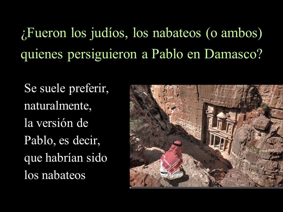 ¿Fueron los judíos, los nabateos (o ambos) quienes persiguieron a Pablo en Damasco? Se suele preferir, naturalmente, la versión de Pablo, es decir, qu