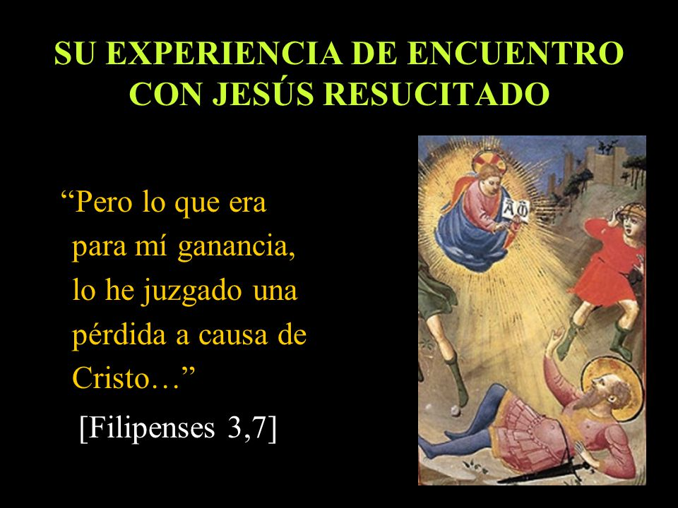 SU EXPERIENCIA DE ENCUENTRO CON JESÚS RESUCITADO Pero lo que era para mí ganancia, lo he juzgado una pérdida a causa de Cristo… [Filipenses 3,7]