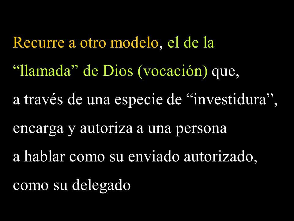 Recurre a otro modelo, el de la llamada de Dios (vocación) que, a través de una especie de investidura, encarga y autoriza a una persona a hablar como