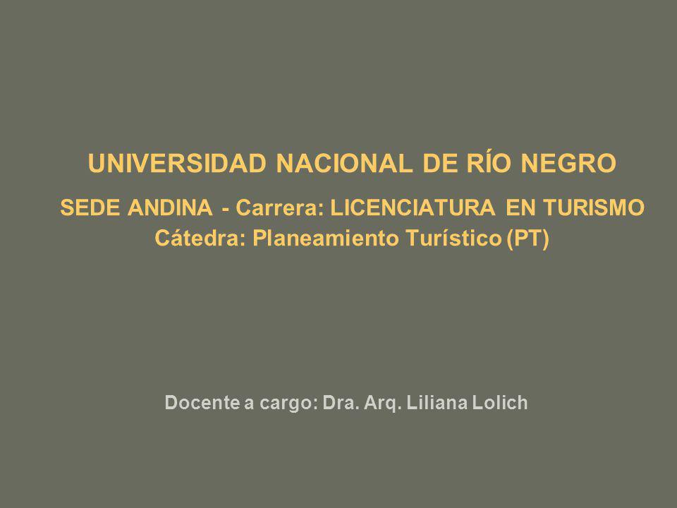 UNIVERSIDAD NACIONAL DE RÍO NEGRO SEDE ANDINA - Carrera: LICENCIATURA EN TURISMO Cátedra: Planeamiento Turístico (PT) Docente a cargo: Dra. Arq. Lilia