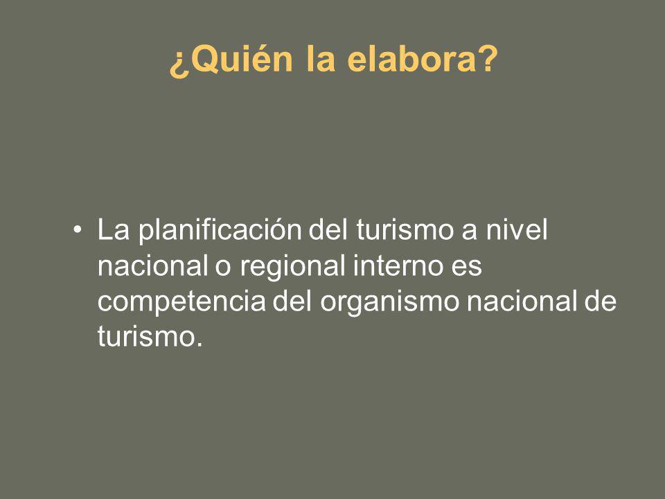 ¿Quién la elabora? La planificación del turismo a nivel nacional o regional interno es competencia del organismo nacional de turismo.