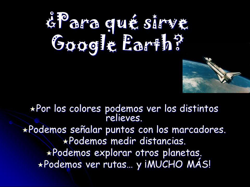 ¿Para qué sirve Google Earth? Por los colores podemos ver los distintos relieves. Por los colores podemos ver los distintos relieves. Podemos señalar