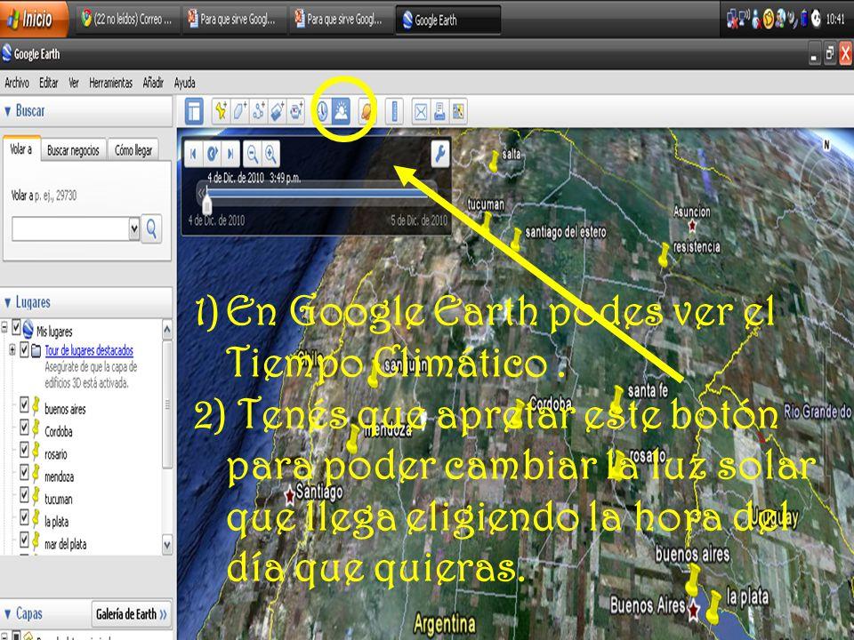 Como se ve el tiempo climatico 1)En Google Earth podes ver el Tiempo Climático. 2) Tenés que apretar este botón para poder cambiar la luz solar que ll