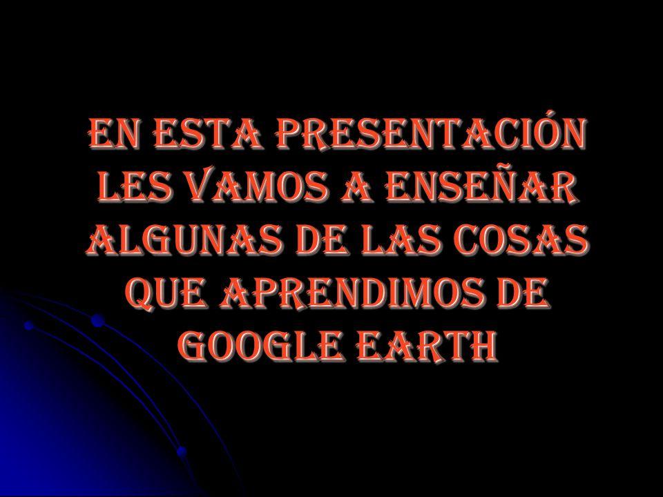 ¡Esperamos que les haya gustado nuestro trabajo y que se animen a probar Google Earth!