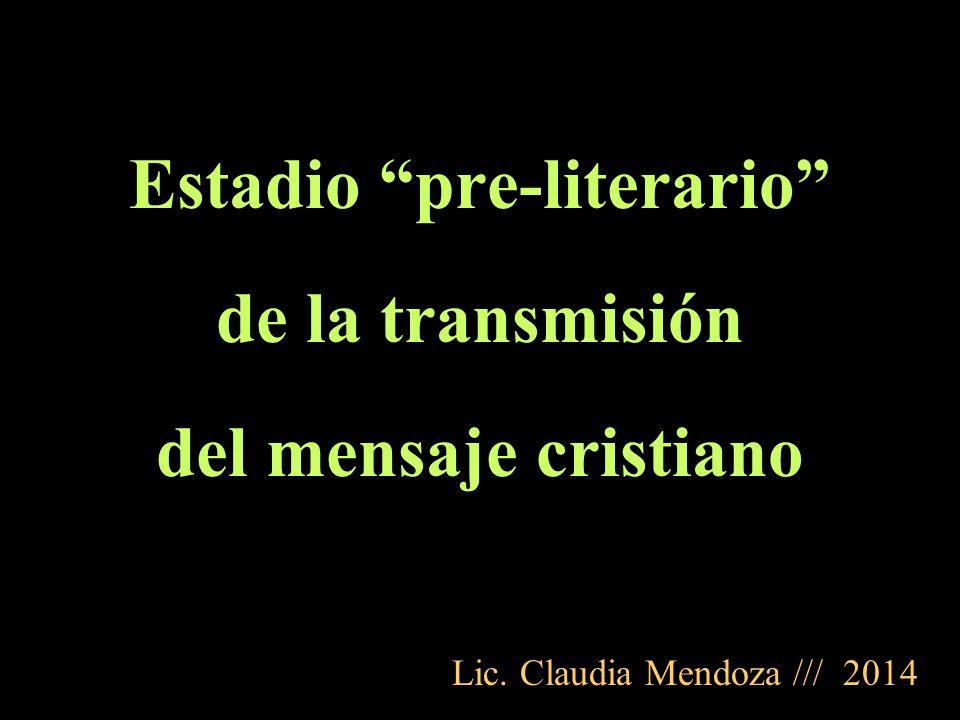 Estadio pre-literario de la transmisión del mensaje cristiano Lic. Claudia Mendoza /// 2014