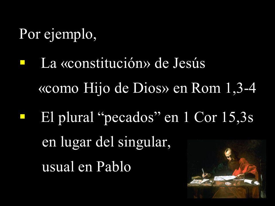 Por ejemplo, La «constitución» de Jesús «como Hijo de Dios» en Rom 1,3-4 El plural pecados en 1 Cor 15,3s en lugar del singular, usual en Pablo