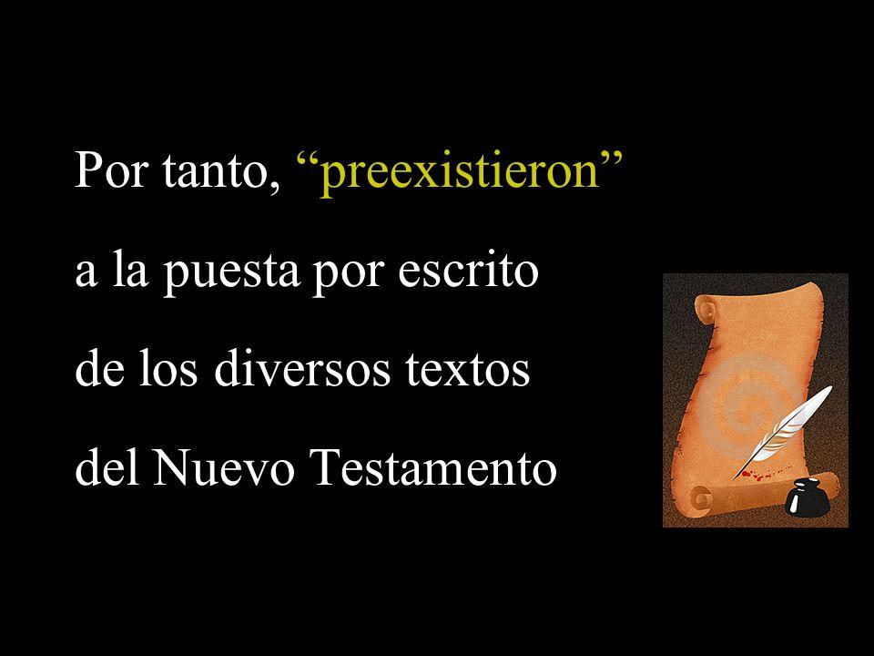 Por tanto, preexistieron a la puesta por escrito de los diversos textos del Nuevo Testamento